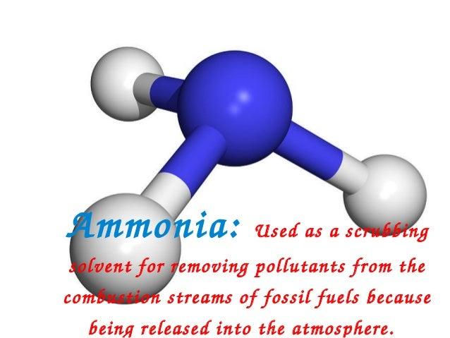 Ammonia:             Usedasascrubbingsolventforremovingpollutantsfromthecombustionstreamsoffossilfuelsbecau...