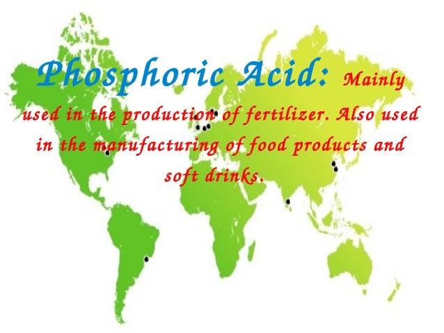 PhosphoricAcid:                     Mainlyusedintheproductionoffertilizer.Alsoused inthemanufacturingoffood...