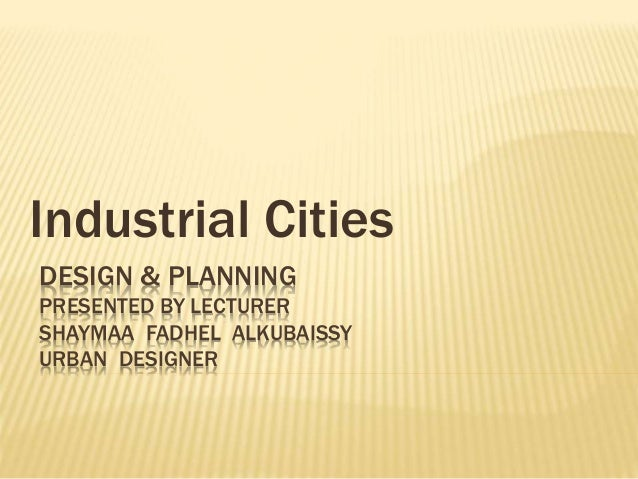 DESIGN & PLANNING PRESENTED BY LECTURER SHAYMAA FADHEL ALKUBAISSY URBAN DESIGNER Industrial Cities