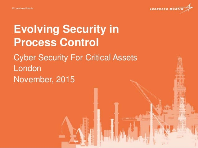 © Lockheed Martin Evolving Security in Process Control Cyber Security For Critical Assets London November, 2015