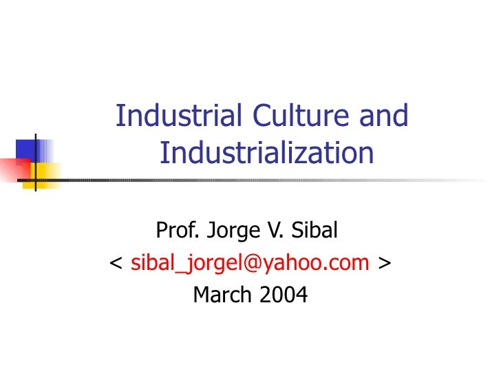 Industrial Culture and   Industrialization     Prof. Jorge V. Sibal< sibal_jorgel@yahoo.com >         March 2004