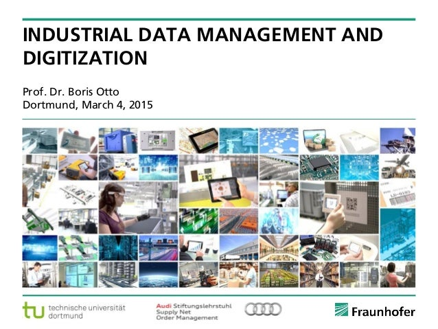 © Fraunhofer ·· Seite 1 Prof. Dr. Boris Otto Dortmund, March 4, 2015 INDUSTRIAL DATA MANAGEMENT AND DIGITIZATION