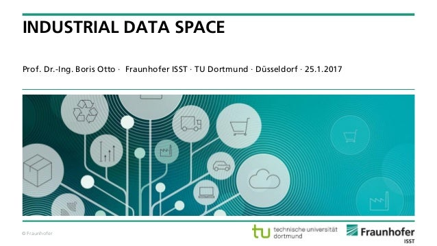 © Fraunhofer Prof. Dr.-Ing. Boris Otto · Fraunhofer ISST · TU Dortmund · Düsseldorf · 25.1.2017 INDUSTRIAL DATA SPACE