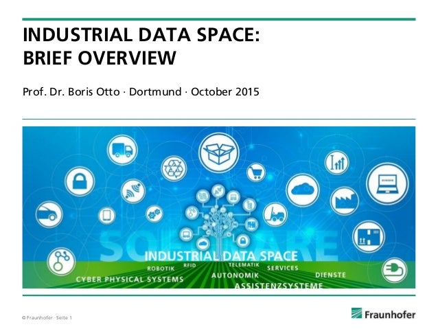 © Fraunhofer · Seite 1 Prof. Dr. Boris Otto · Dortmund · October 2015 INDUSTRIAL DATA SPACE: BRIEF OVERVIEW