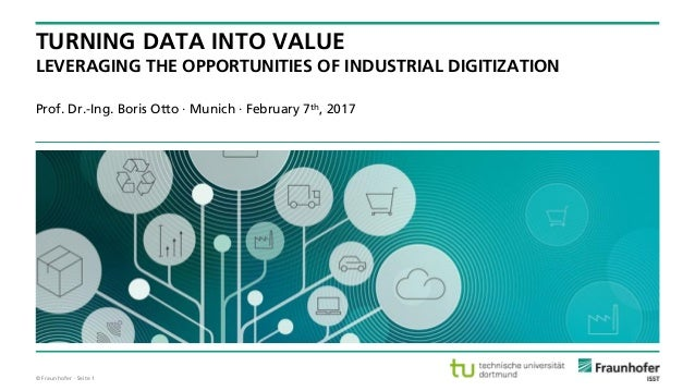 © Fraunhofer · Seite 1 Prof. Dr.-Ing. Boris Otto · Munich · February 7th, 2017 TURNING DATA INTO VALUE LEVERAGING THE OPPO...