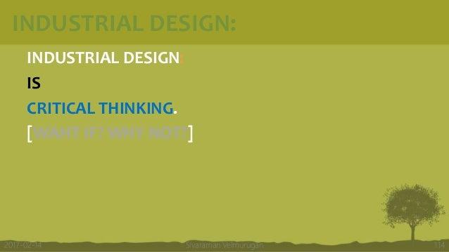 INDUSTRIAL DESIGN: INDUSTRIAL DESIGN: IS CRITICAL THINKING. [WAHT IF? WHY NOT?] Sivaraman Velmurugan 1142017-02-14