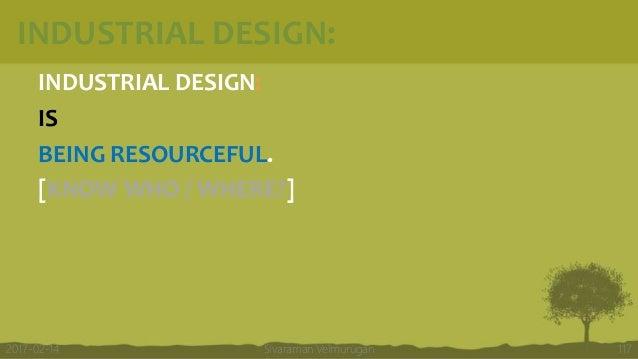 INDUSTRIAL DESIGN: INDUSTRIAL DESIGN: IS BEING RESOURCEFUL. [KNOW WHO / WHERE?] Sivaraman Velmurugan 1172017-02-14