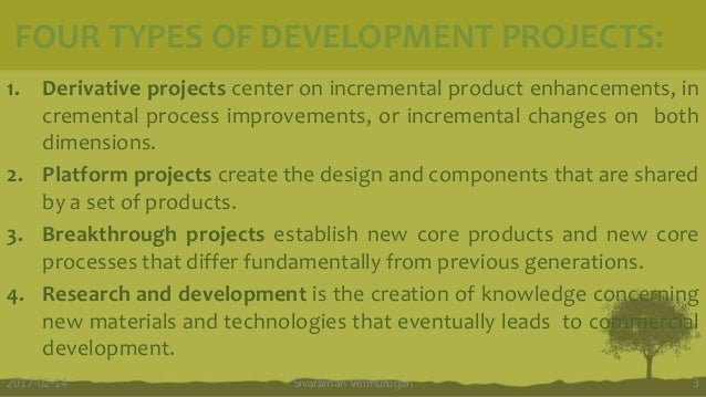 FOUR TYPES OF DEVELOPMENT PROJECTS: 1. Derivative projects center on incremental product enhancements, in cremental proces...