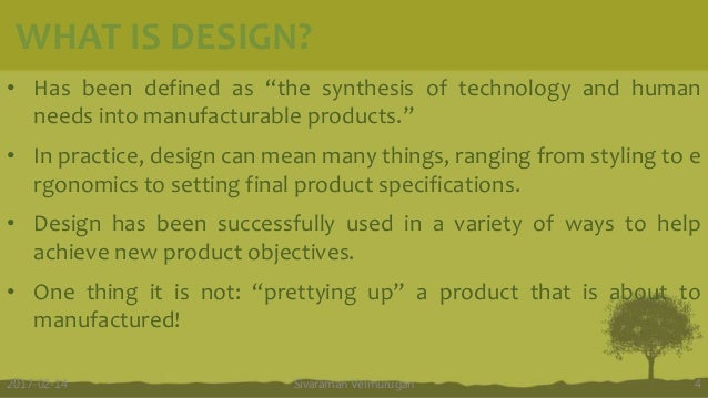 """WHAT IS DESIGN? • Has been defined as """"the synthesis of technology and human needs into manufacturable products."""" • In pra..."""