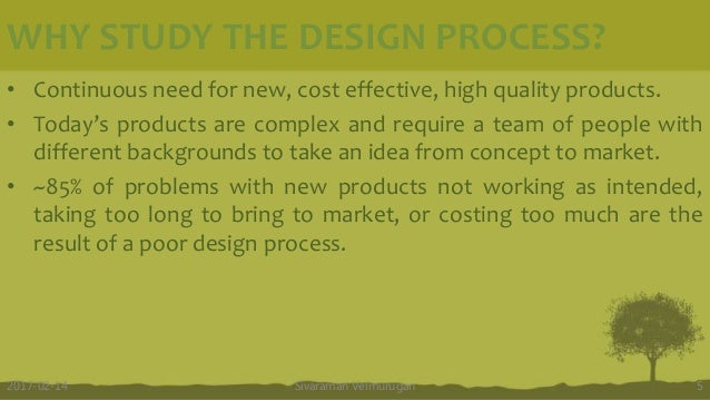 WHY STUDY THE DESIGN PROCESS? • Continuous need for new, cost effective, high quality products. • Today's products are com...