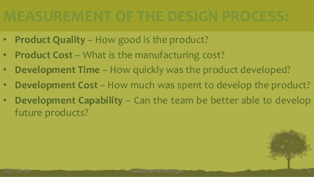 MEASUREMENT OF THE DESIGN PROCESS: • Product Quality – How good is the product? • Product Cost – What is the manufacturing...