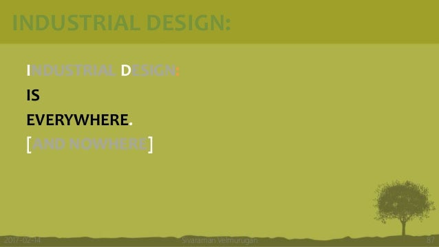 INDUSTRIAL DESIGN: INDUSTRIAL DESIGN: IS EVERYWHERE. [AND NOWHERE] Sivaraman Velmurugan 872017-02-14