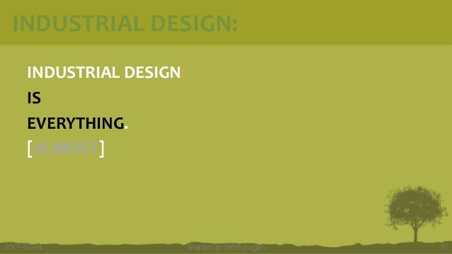 INDUSTRIAL DESIGN: INDUSTRIAL DESIGN: IS EVERYTHING. [ALMOST] Sivaraman Velmurugan 912017-02-14