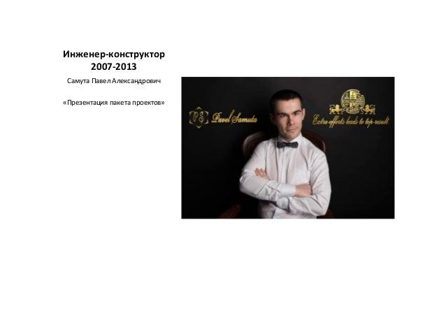 Инженер-конструктор 2007-2013 Самута Павел Александрович «Презентация пакета проектов»