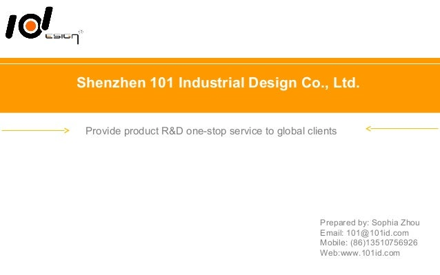 Shenzhen 101 Industrial Design Co., Ltd. Provide product R&D one-stop service to global clients Prepared by: Sophia Zhou E...