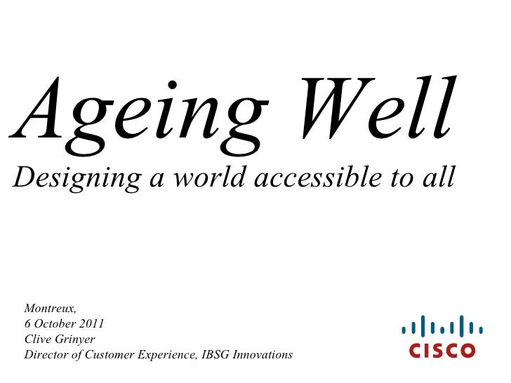 Montreux, 6 October 2011 Clive Grinyer  Director of Customer Experience, IBSG Innovations Ageing Well Designing a world ac...