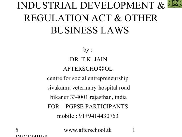 5 www.afterschool.tk 1 INDUSTRIAL DEVELOPMENT & REGULATION ACT & OTHER BUSINESS LAWS by : DR. T.K. JAIN AFTERSCHO☺OL centr...