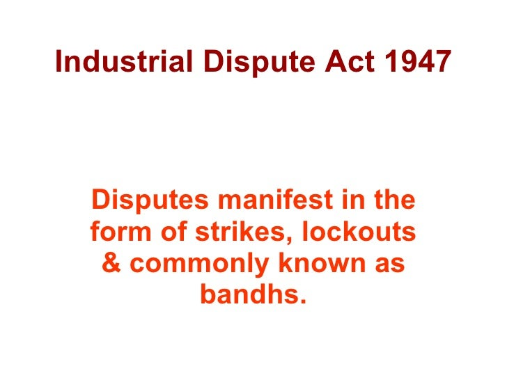 Industrial Dispute Act 1947 Disputes manifest in the form of strikes, lockouts & commonly known as bandhs.