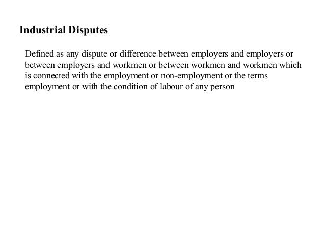 Industrial DisputesDefined as any dispute or difference between employers and employers orbetween employers and workmen or...