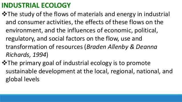 INDUSTRIAL ECOLOGY The study of the flows of materials and energy in industrial and consumer activities, the effects of t...