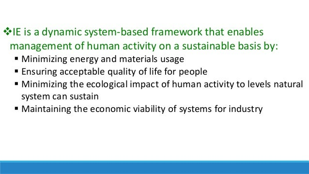 IE is a dynamic system-based framework that enables management of human activity on a sustainable basis by:  Minimizing ...