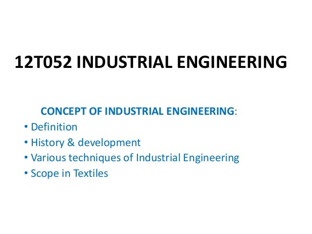 12T052 INDUSTRIAL ENGINEERING CONCEPT OF INDUSTRIAL ENGINEERING: • Definition • History & development • Various techniques...