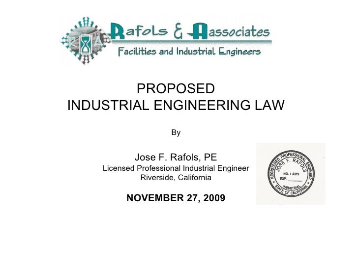 PROPOSED INDUSTRIAL ENGINEERING LAW   By Jose F. Rafols, PE Licensed Professional Industrial Engineer Riverside, Californi...