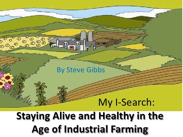 By Steve Gibbs<br />My I-Search: Staying Alive and Healthy in the Age of Industrial Farming<br />