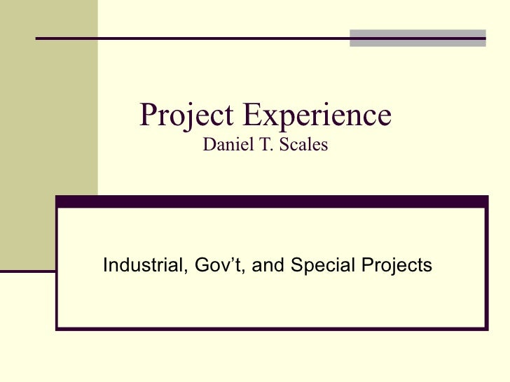 Project Experience Daniel T. Scales Industrial, Gov't, and Special Projects