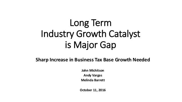 Long Term Industry Growth Catalyst is Major Gap Sharp Increase in Business Tax Base Growth Needed John Michitson Andy Varg...