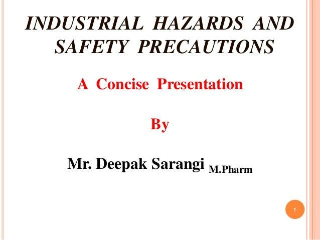 INDUSTRIAL HAZARDS AND SAFETY PRECAUTIONS A Concise Presentation By Mr. Deepak Sarangi M.Pharm 1