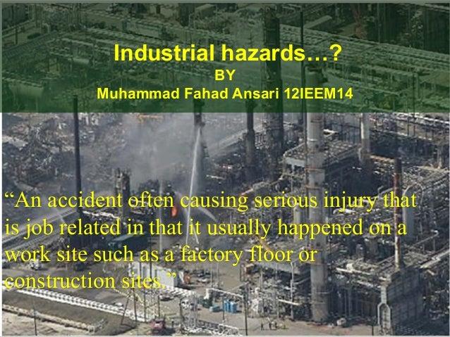 "Industrial hazards…?                      BY          Muhammad Fahad Ansari 12IEEM14""An accident often causing serious inj..."