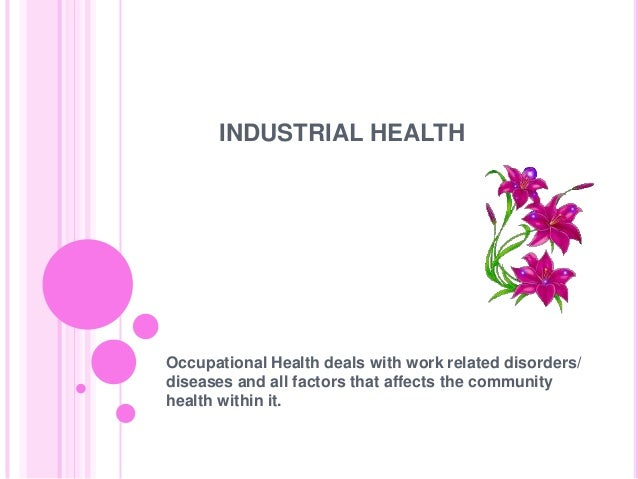 INDUSTRIAL HEALTHOccupational Health deals with work related disorders/diseases and all factors that affects the community...