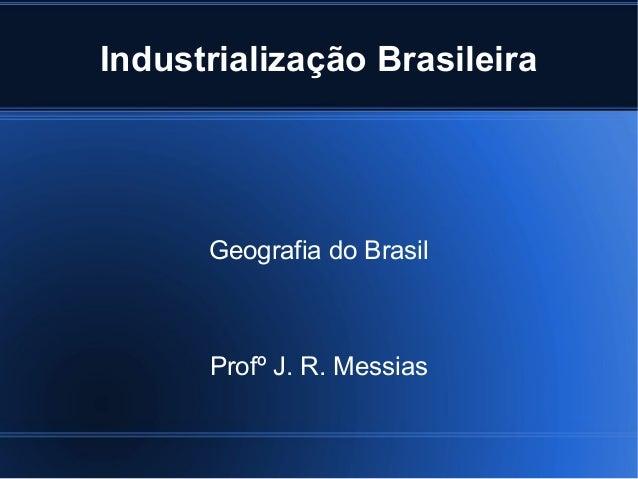 Industrialização Brasileira  Geografia do Brasil  Profº J. R. Messias