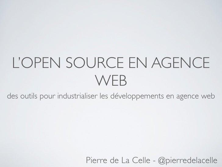 L'OPEN SOURCE EN AGENCE            WEB des outils pour industrialiser les développements en agence web                    ...