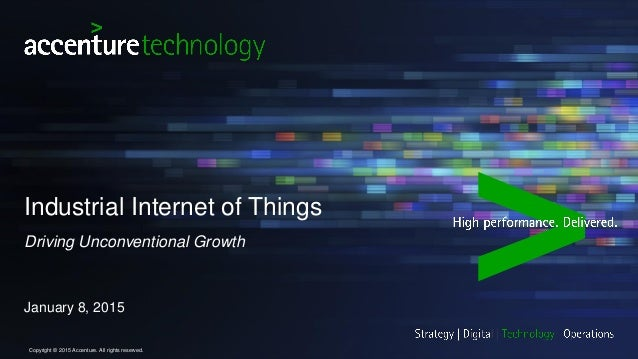 Industrial Internet of Things Driving Unconventional Growth January 8, 2015 Copyright © 2015 Accenture. All rights reserve...