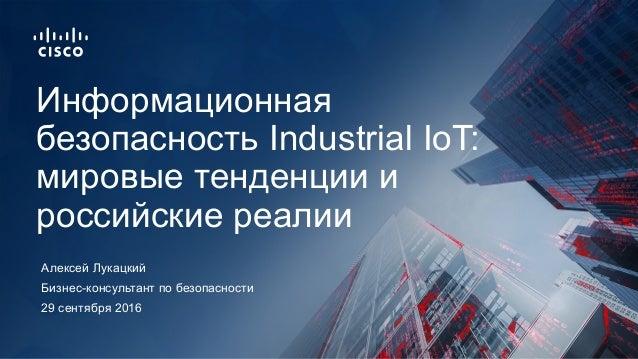 29 сентября 2016 Бизнес-консультант по безопасности Информационная безопасность Industrial IoT: мировые тенденции и россий...