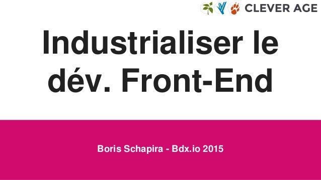 Industrialiser le dév. Front-End Boris Schapira - Bdx.io 2015