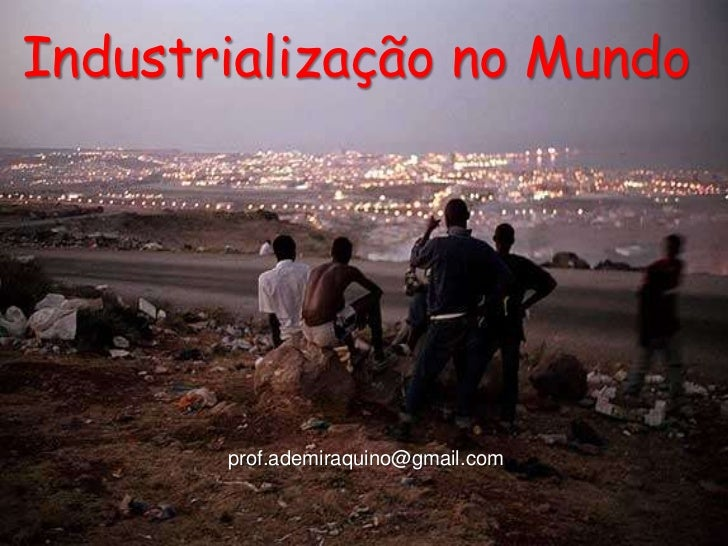 Industrialização no Mundo       prof.ademiraquino@gmail.com
