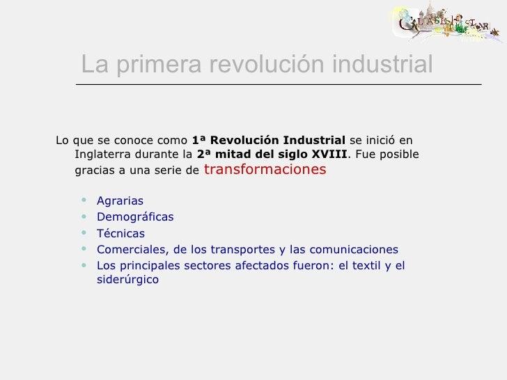 La primera revolución industrial <ul><li>Lo que se conoce como  1ª Revolución Industrial  se inició en Inglaterra durante ...