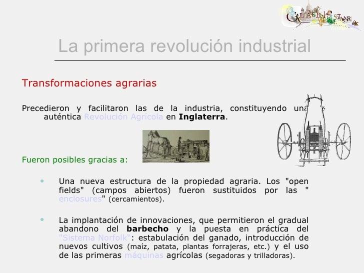 La primera revolución industrial <ul><li>Transformaciones agrarias </li></ul><ul><li>Precedieron y facilitaron las de la i...