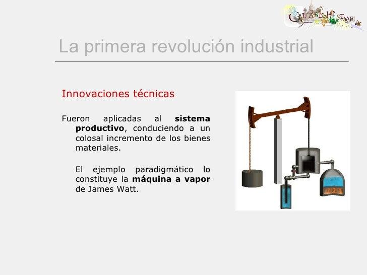 La primera revolución industrial Innovaciones técnicas Fueron aplicadas al  sistema productivo , conduciendo a un colosal ...