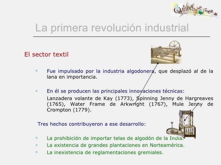 La primera revolución industrial <ul><li>El sector textil </li></ul><ul><ul><li>Fue impulsado por la industria algodonera,...