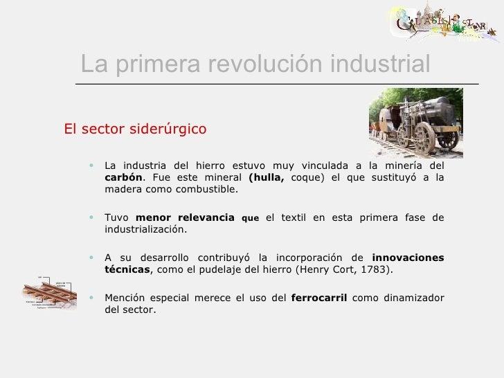 La primera revolución industrial <ul><li>El sector siderúrgico </li></ul><ul><ul><li>La industria del hierro estuvo muy vi...