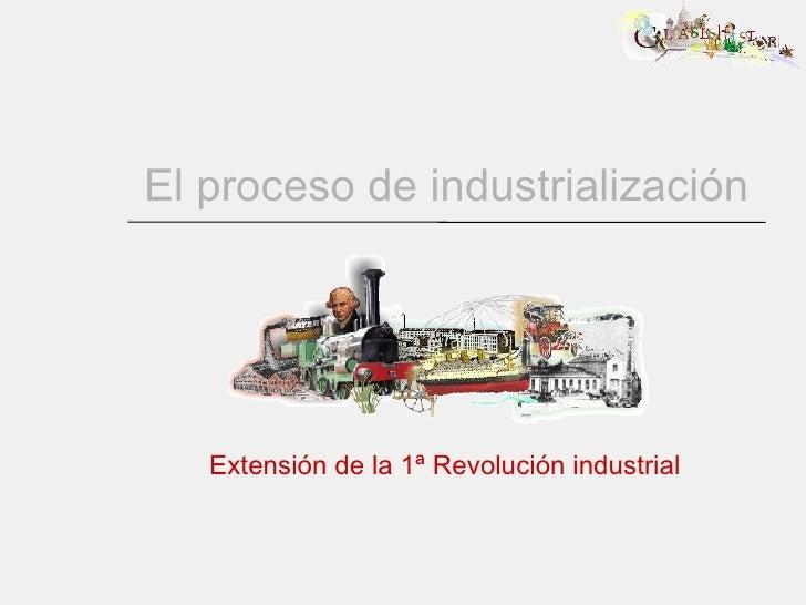El proceso de industrialización Extensión de la 1ª Revolución industrial