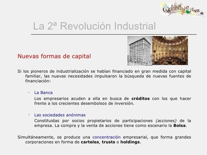 La 2ª Revolución Industrial <ul><li>Nuevas formas de capital </li></ul><ul><li>Si los pioneros de industrialización se hab...