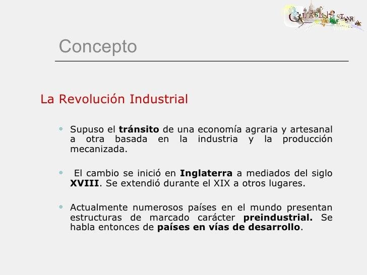 Concepto <ul><li>La Revolución Industrial </li></ul><ul><ul><li>Supuso el  tránsito  de una economía agraria y artesanal a...