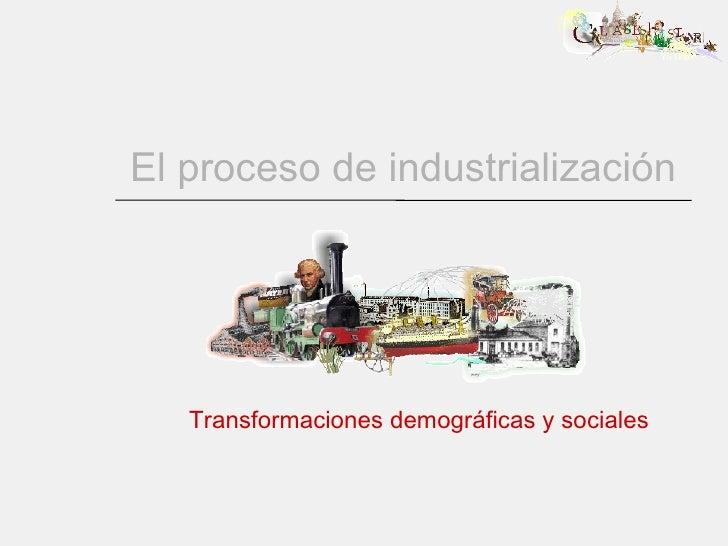 El proceso de industrialización Transformaciones demográficas y sociales