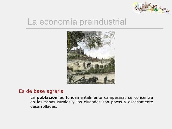 La economía preindustrial Es de base agraria La  población  es fundamentalmente campesina, se concentra en las zonas rural...