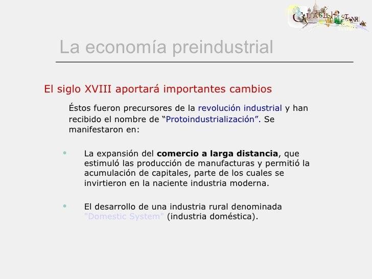 La economía preindustrial <ul><li>El siglo XVIII aportará importantes cambios </li></ul><ul><li>Éstos fueron precursores d...
